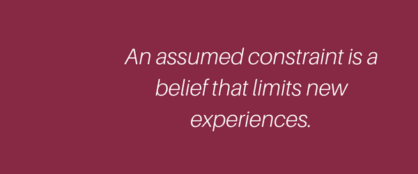 An assumed constraint is a belief that limits new experiences.