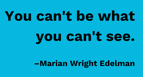Text on blue background: You Can't Be What You Can't See. –marian Wright Edelman